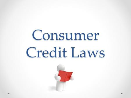 Consumer Credit Laws. Fair Credit Reporting ACT o Provides rules for accessing/correcting credit reports o Requires lenders to tell you why you were denied.