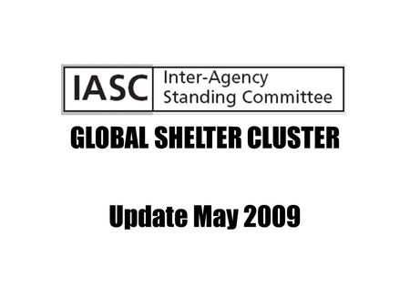 GLOBAL SHELTER CLUSTER Update May 2009. GLOBAL SHELTER CLUSTER IASC members & standing invitees GSC active participants UNHCR, IFRC – co leads/conveners.