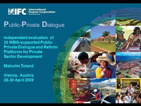 P ublic- P rivate D ialogue Independent evaluation <strong>of</strong> 30 WBG-supported Public Private Dialogue and Reform Platforms for Private Sector Development Malcolm.
