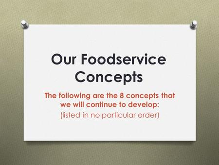 Our Foodservice Concepts The following are the 8 concepts that we will continue to develop: (listed in no particular order)