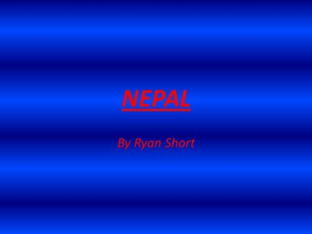 NEPAL By Ryan Short. Location, location... Nepal is located in Southern Asia, in between China and India.