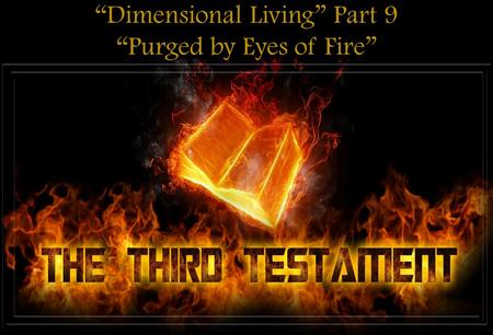 """Dimensional Living"" Part 9 ""Purged by Eyes of Fire"""