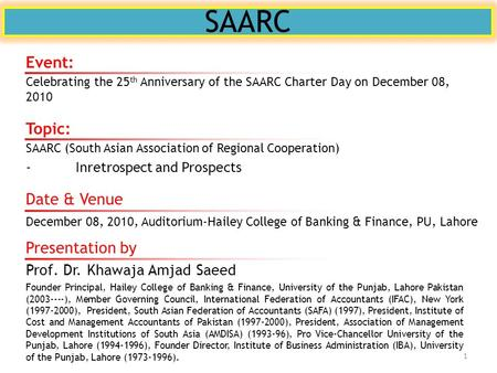 SAARC Topic: SAARC (South Asian Association of Regional Cooperation) -Inretrospect and Prospects Presentation by Prof. Dr. Khawaja Amjad Saeed Founder.