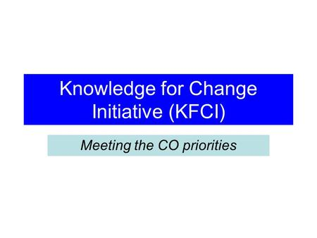 Knowledge for Change Initiative (KFCI) Meeting the CO priorities.