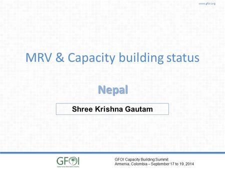 www.gfoi.org GFOI Capacity Building Summit Armenia, Colombia – September 17 to 19, 2014 MRV & Capacity building status Nepal Shree Krishna Gautam.