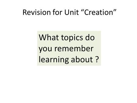 "Revision for Unit ""Creation"" What topics do you remember learning about ?"