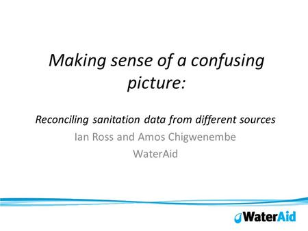 Making sense of a confusing picture: Reconciling sanitation data from different sources Ian Ross and Amos Chigwenembe WaterAid.