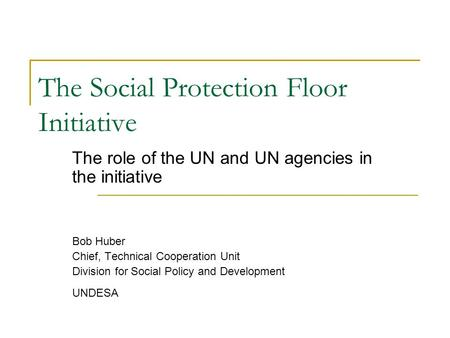 The Social Protection Floor Initiative The role of the UN and UN agencies in the initiative Bob Huber Chief, Technical Cooperation Unit Division for Social.