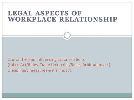 LEGAL ASPECTS OF WORKPLACE RELATIONSHIP Law of the land influencing Labor relations (Labor Act/Rules, Trade Union Act/Rules, Arbitration act) Disciplinary.