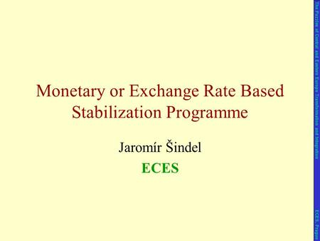 Jaromír Šindel ECES Monetary or Exchange Rate Based Stabilization Programme The Puzzles of Central and Eastern Europe Transformation and Integration ECES,