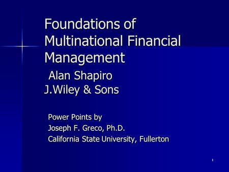 1 Foundations of Multinational Financial Management Alan Shapiro J.Wiley & Sons Power Points by Joseph F. Greco, Ph.D. California State University, Fullerton.