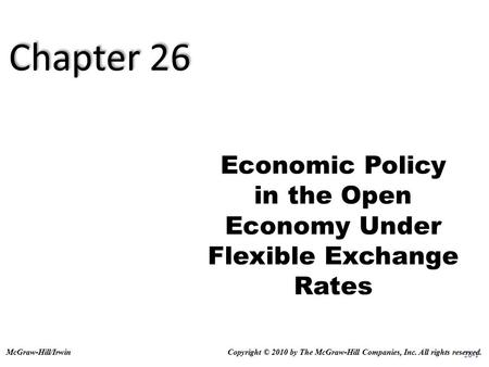 26-1 Economic Policy in the Open Economy Under Flexible Exchange Rates Copyright © 2010 by The McGraw-Hill Companies, Inc. All rights reserved.McGraw-Hill/Irwin.