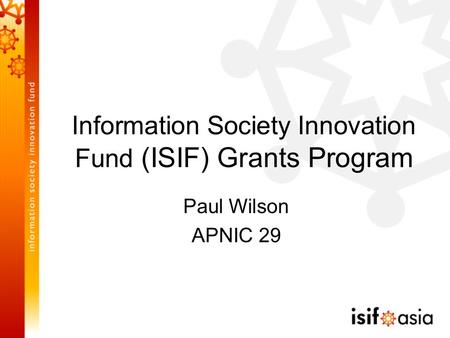 Information Society Innovation Fund (ISIF) Grants Program Paul Wilson APNIC 29.