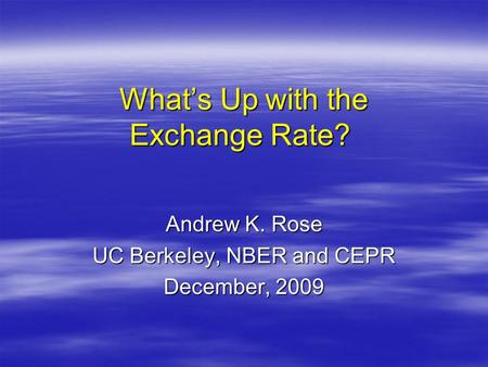 What's Up with the Exchange Rate? What's Up with the Exchange Rate? Andrew K. Rose UC Berkeley, NBER and CEPR December, 2009.