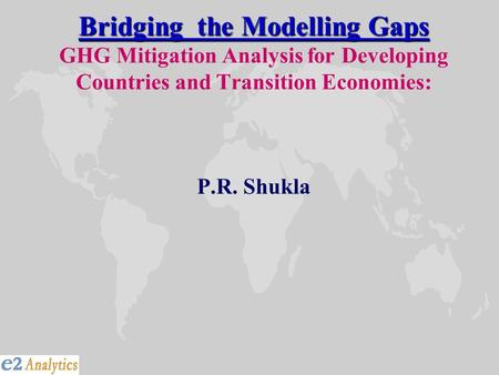 Bridging the Modelling Gaps Bridging the Modelling Gaps GHG Mitigation Analysis for Developing Countries and Transition Economies: P.R. Shukla.