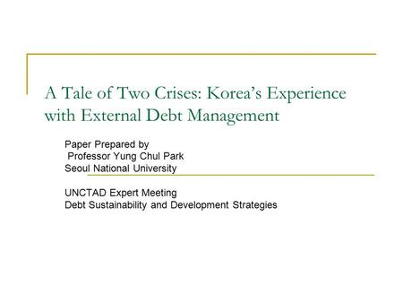 A Tale of Two Crises: Korea's Experience with External Debt Management Paper Prepared by Professor Yung Chul Park Seoul National University UNCTAD Expert.