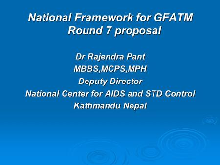 National Framework for GFATM Round 7 proposal Dr Rajendra Pant MBBS,MCPS,MPH Deputy Director National Center for AIDS and STD Control Kathmandu Nepal.