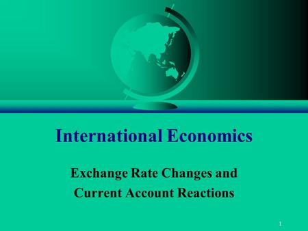 1 International Economics Exchange Rate Changes and Current Account Reactions.