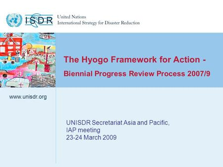 Www.unisdr.org 1 UNISDR Secretariat Asia and Pacific, IAP meeting 23-24 March 2009 www.unisdr.org The Hyogo Framework for Action - Biennial Progress Review.