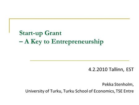 Start-up Grant – A Key to Entrepreneurship 4.2.2010 Tallinn, EST Pekka Stenholm, University of Turku, Turku School of Economics, TSE Entre.