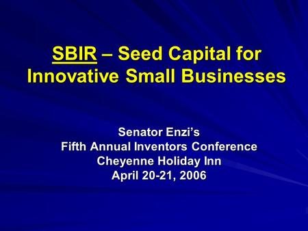 SBIR – Seed Capital for Innovative Small Businesses Senator Enzi's Fifth Annual Inventors Conference Cheyenne Holiday Inn April 20-21, 2006.