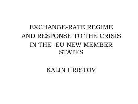 EXCHANGE-RATE REGIME AND RESPONSE TO THE CRISIS IN THE EU NEW MEMBER STATES KALIN HRISTOV.