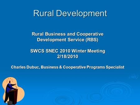 Rural Development Rural Business and Cooperative Development Service (RBS) SWCS SNEC 2010 Winter Meeting 2/18/2010 Charles Dubuc, Business & Cooperative.