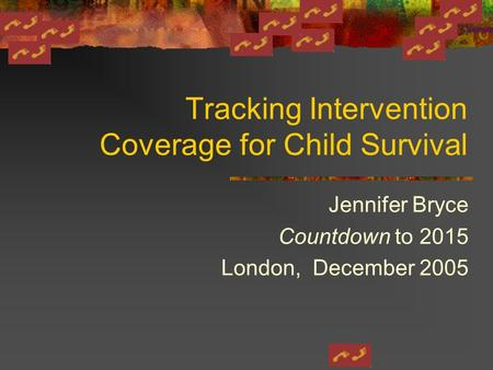 Tracking Intervention Coverage for Child Survival Jennifer Bryce Countdown to 2015 London, December 2005.