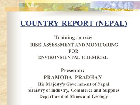 Training course: RISK ASSESSMENT AND MONITORING FOR ENVIRONMENTAL CHEMICAL Presenter: PRAMODA PRADHAN His Majesty's Government of Nepal Ministry of Industry,