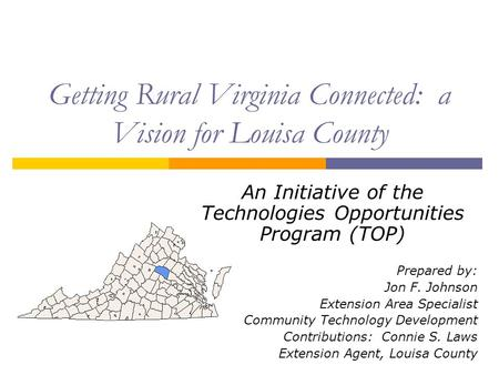 Getting Rural Virginia Connected: a Vision for Louisa County An Initiative of the Technologies Opportunities Program (TOP) Prepared by: Jon F. Johnson.