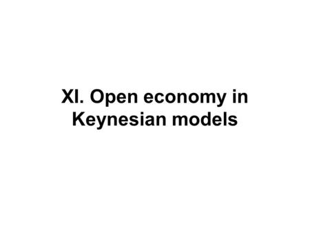 XI. Open economy in Keynesian models. Reminder- Lecture III Definitions: floating and fixed ExR Asset approach to ExR determination Monetary approach.