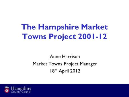 The Hampshire Market Towns Project 2001-12 Anne Harrison Market Towns Project Manager 18 th April 2012.