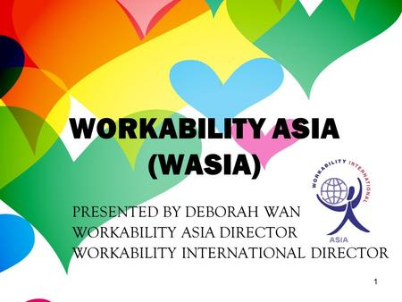 1 PRESENTED BY DEBORAH WAN WORKABILITY ASIA DIRECTOR WORKABILITY INTERNATIONAL DIRECTOR WORKABILITY ASIA (WASIA)