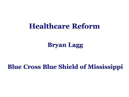 Healthcare Reform Bryan Lagg Blue Cross Blue Shield of Mississippi.
