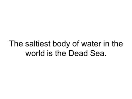 The saltiest body of water in the world is the Dead Sea.