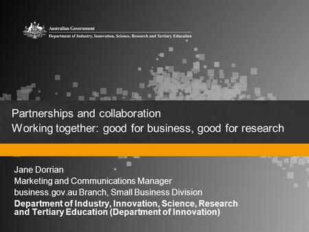 Partnerships and collaboration Working together: good for business, good for research Jane Dorrian Marketing and Communications Manager business.gov.au.
