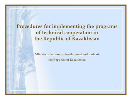 1 Procedures for implementing the programs of technical cooperation in the Republic of Kazakhstan Ministry of economic development and trade of the Republic.