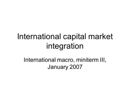 International capital market integration International macro, miniterm III, January 2007.