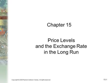 Copyright © 2006 Pearson Addison-Wesley. All rights reserved. 15-1 Chapter 15 Price Levels and the Exchange Rate in the Long Run.