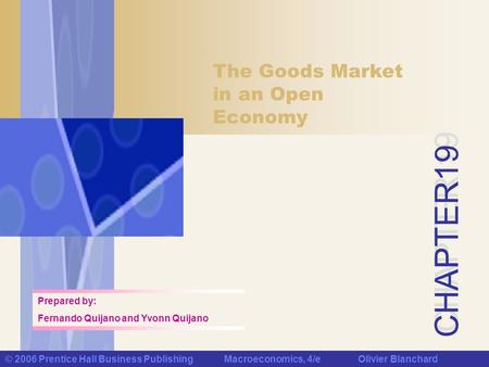 CHAPTER 19 © 2006 Prentice Hall Business Publishing Macroeconomics, 4/e Olivier Blanchard The Goods Market in an Open Economy Prepared by: Fernando Quijano.