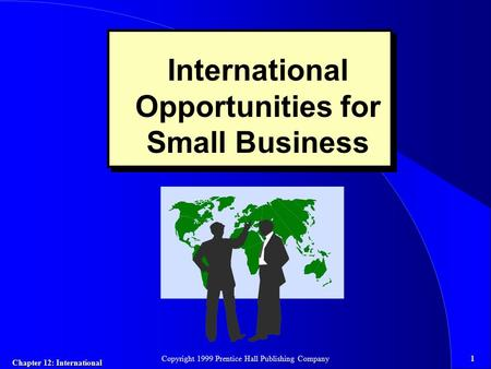 Chapter 12: International 1Copyright 1999 Prentice Hall Publishing Company International Opportunities for Small Business.