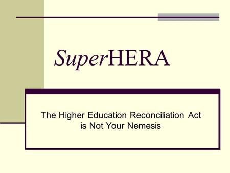 SuperHERA The Higher Education Reconciliation Act is Not Your Nemesis.