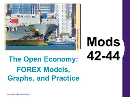 Copyright © 2004 South-Western Mods 42-44 The Open Economy: FOREX Models, Graphs, and Practice.