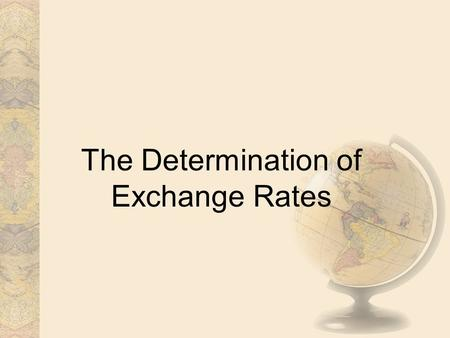 The Determination of Exchange Rates. Part I. Equilibrium Exchange Rates I. SETTING THE EQUILIBRIUM A. The exchange rate is the price of one unit of foreign.