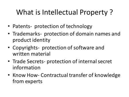 What is Intellectual Property ? Patents- protection of technology Trademarks- protection of domain names and product identity Copyrights- protection of.