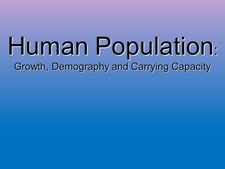 Human Population : Growth, Demography and Carrying Capacity.