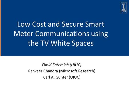 Low Cost and Secure Smart Meter Communications using the TV White Spaces Omid Fatemieh (UIUC) Ranveer Chandra (Microsoft Research) Carl A. Gunter (UIUC)