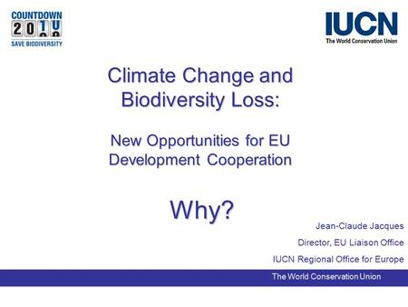 Jean-Claude Jacques Director, EU Liaison Office IUCN Regional Office for Europe The World Conservation Union Climate Change and Biodiversity Loss: New.