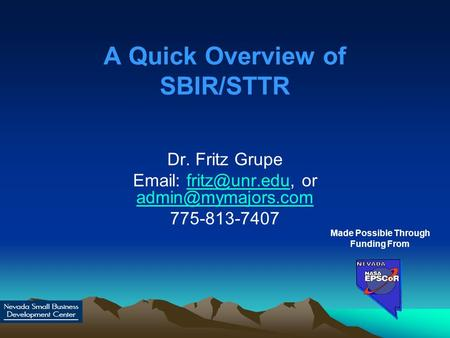 A Quick Overview of SBIR/STTR Dr. Fritz Grupe   or  775-813-7407 Made Possible Through.