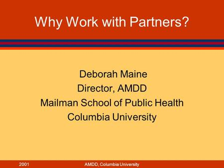 2001AMDD, Columbia University Why Work with Partners? Deborah Maine Director, AMDD Mailman School of Public Health Columbia University.